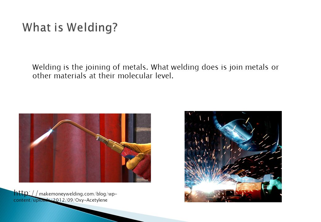 What is Welding Welding is the joining of metals. What welding does is join metals or other materials at their molecular level.