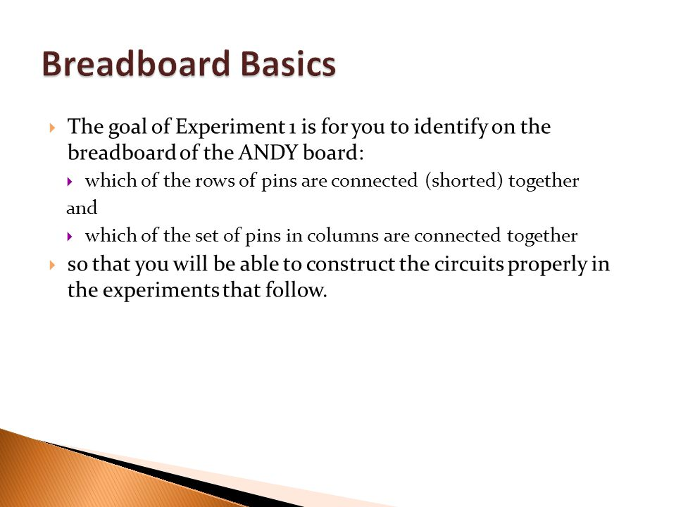 Breadboard Basics The goal of Experiment 1 is for you to identify on the breadboard of the ANDY board: