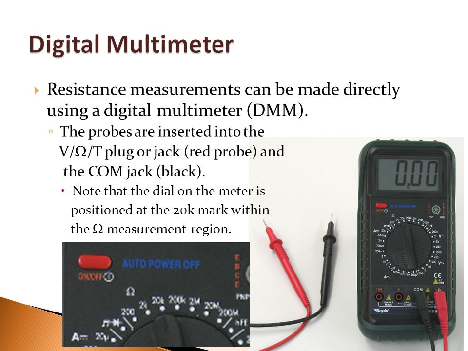 Digital Multimeter Resistance measurements can be made directly using a digital multimeter (DMM). The probes are inserted into the.