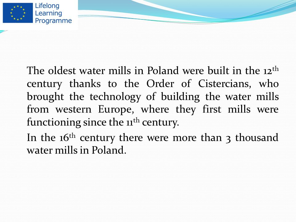 The oldest water mills in Poland were built in the 12th century thanks to the Order of Cistercians, who brought the technology of building the water mills from western Europe, where they first mills were functioning since the 11th century.