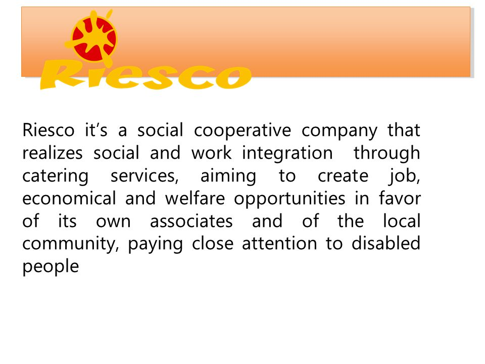 Riesco it's a social cooperative company that realizes social and work integration through catering services, aiming to create job, economical and welfare opportunities in favor of its own associates and of the local community, paying close attention to disabled people