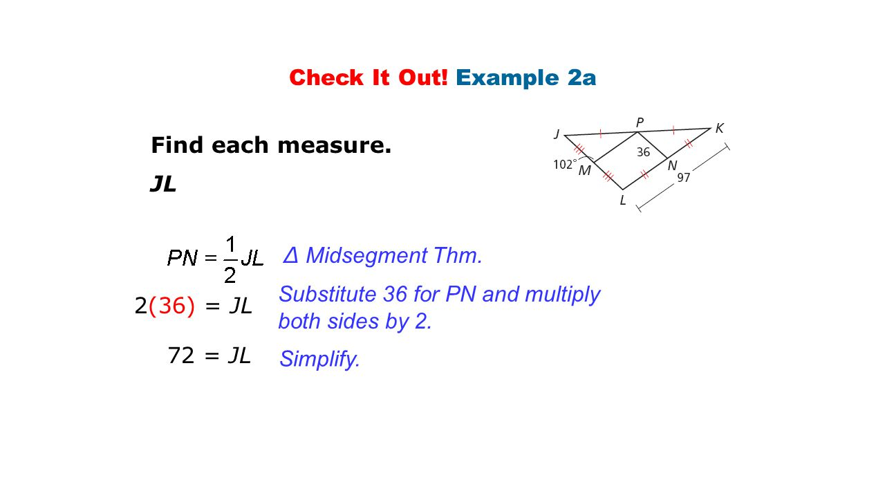 Check It Out! Example 2a Find each measure. JL. ∆ Midsegment Thm. Substitute 36 for PN and multiply both sides by 2.