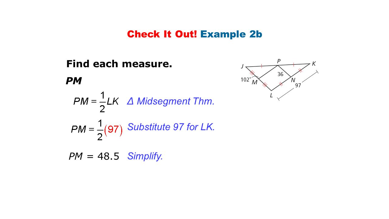 Check It Out! Example 2b Find each measure. PM. ∆ Midsegment Thm. Substitute 97 for LK. PM =