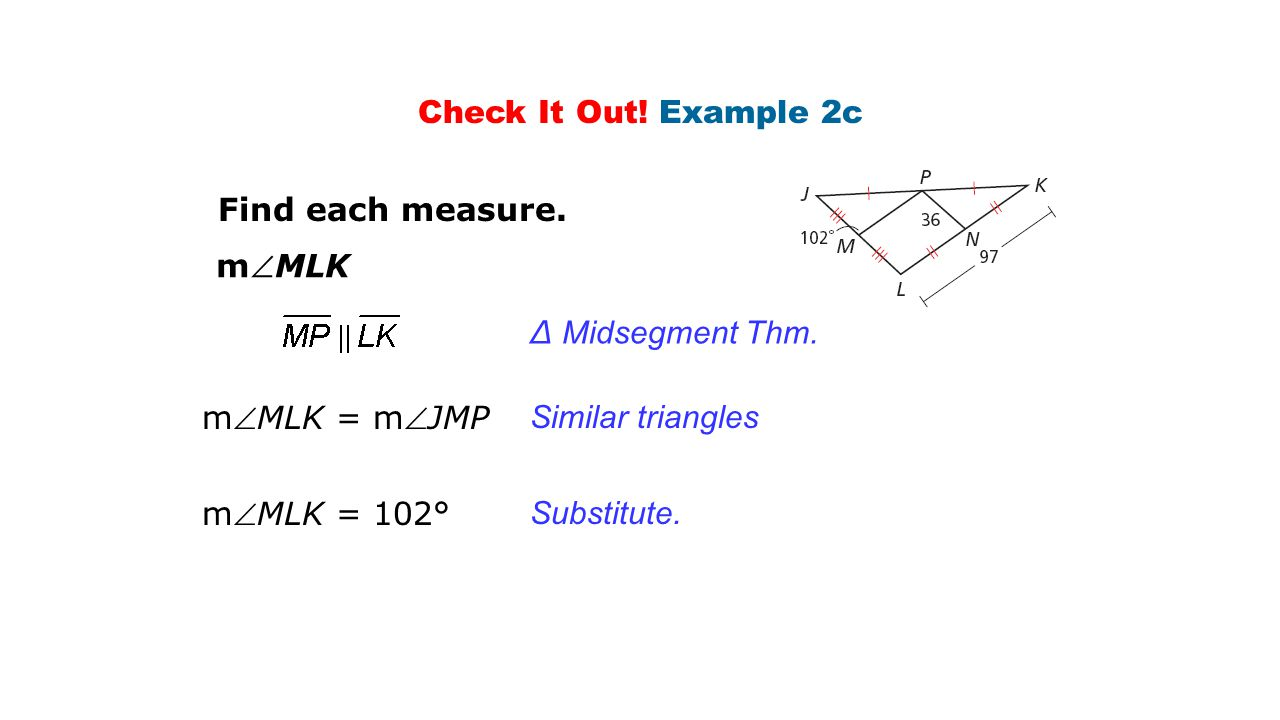 Check It Out! Example 2c Find each measure. mMLK. ∆ Midsegment Thm. mMLK = mJMP. Similar triangles.