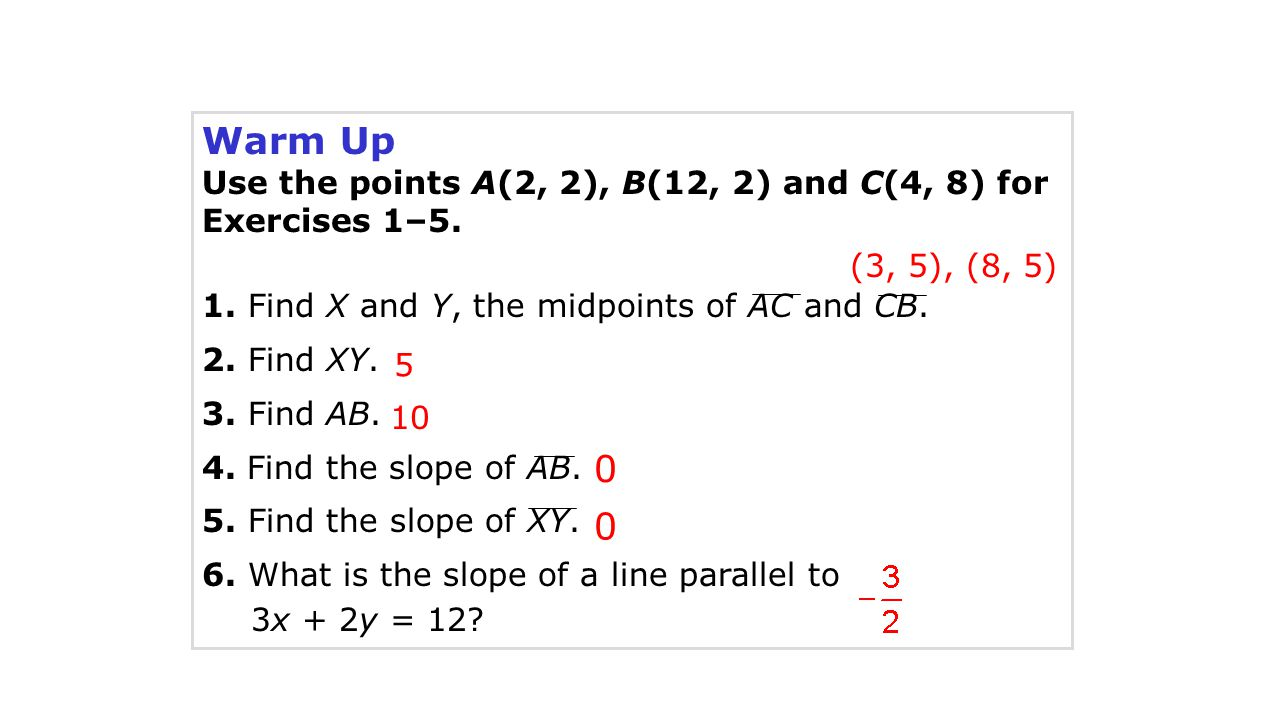 Warm Up Use the points A(2, 2), B(12, 2) and C(4, 8) for Exercises 1–5. 1. Find X and Y, the midpoints of AC and CB.