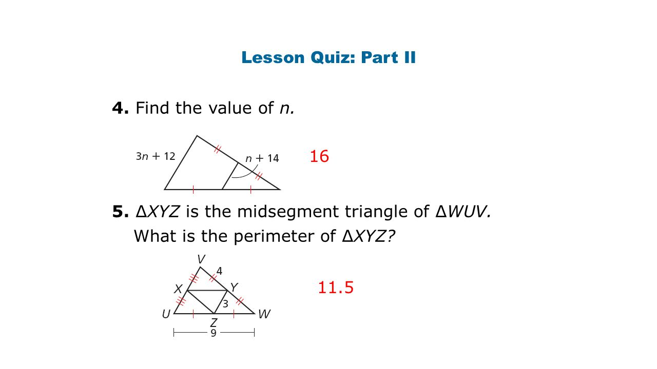 Lesson Quiz: Part II 4. Find the value of n. 5. ∆XYZ is the midsegment triangle of ∆WUV. What is the perimeter of ∆XYZ