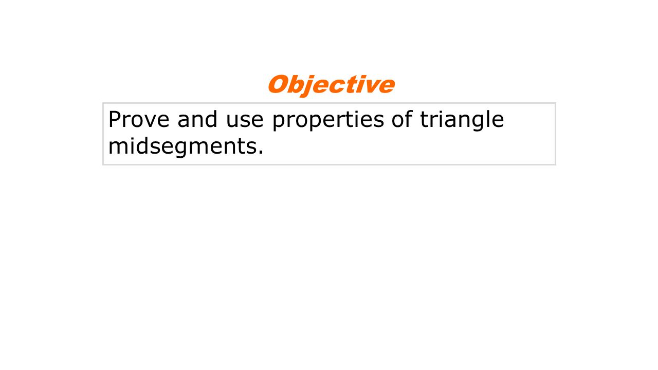Objective Prove and use properties of triangle midsegments.