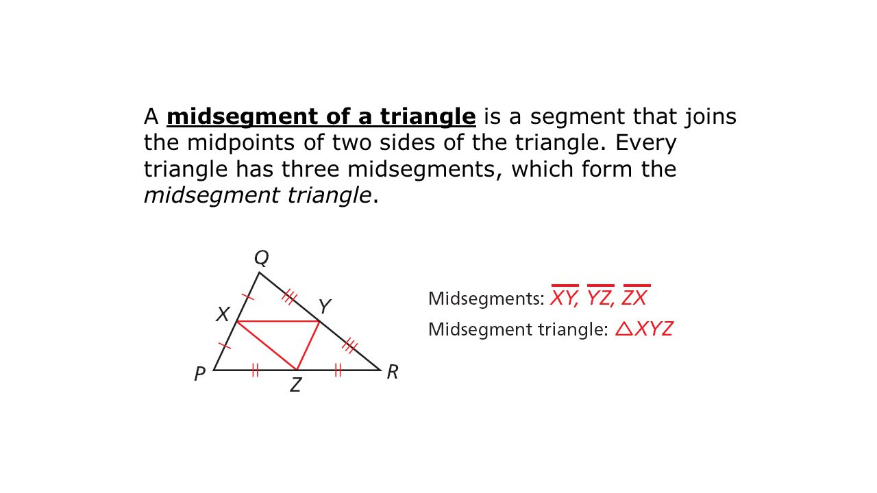 A midsegment of a triangle is a segment that joins the midpoints of two sides of the triangle.