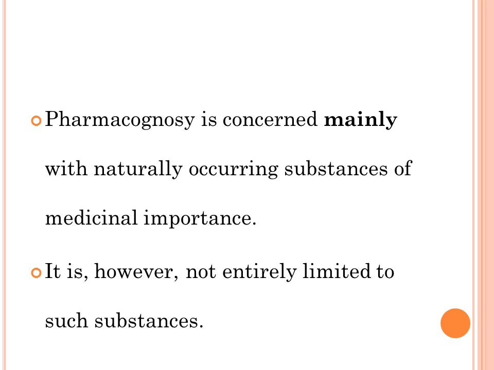 Pharmacognosy is concerned mainly with naturally occurring substances of medicinal importance.