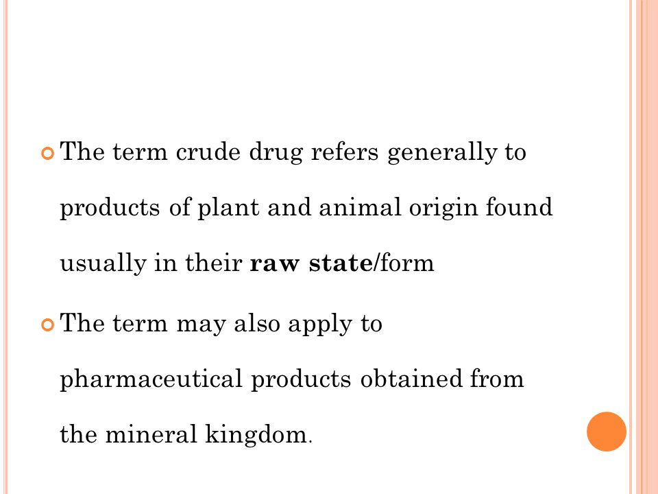 The term crude drug refers generally to products of plant and animal origin found usually in their raw state/form