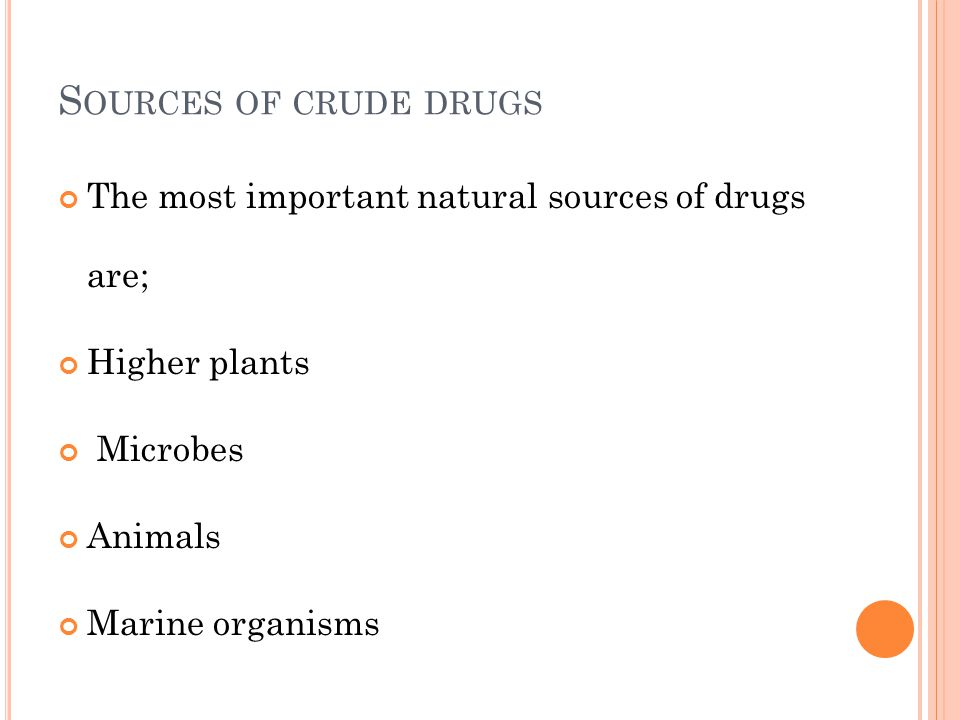 Sources of crude drugs The most important natural sources of drugs are; Higher plants. Microbes.
