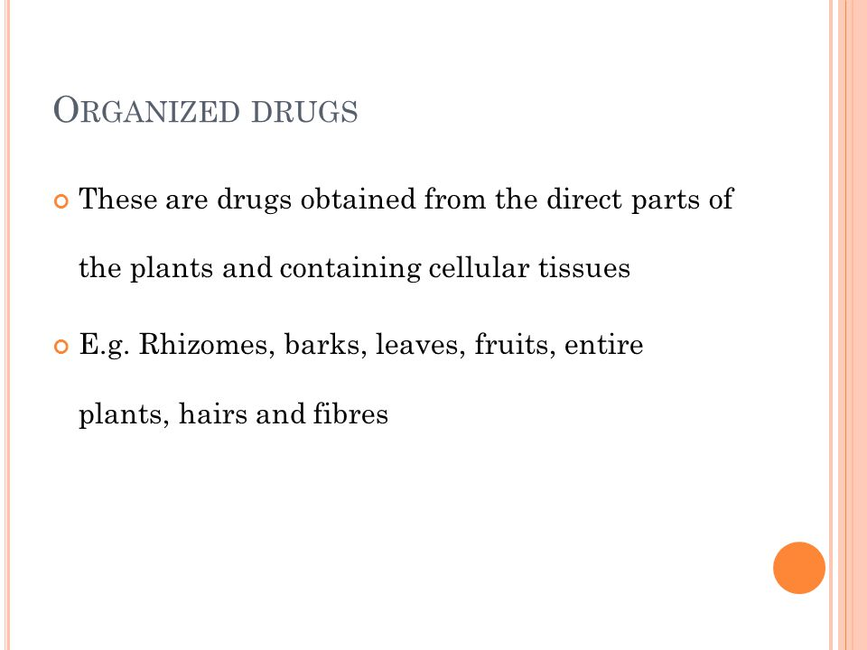 Organized drugs These are drugs obtained from the direct parts of the plants and containing cellular tissues.