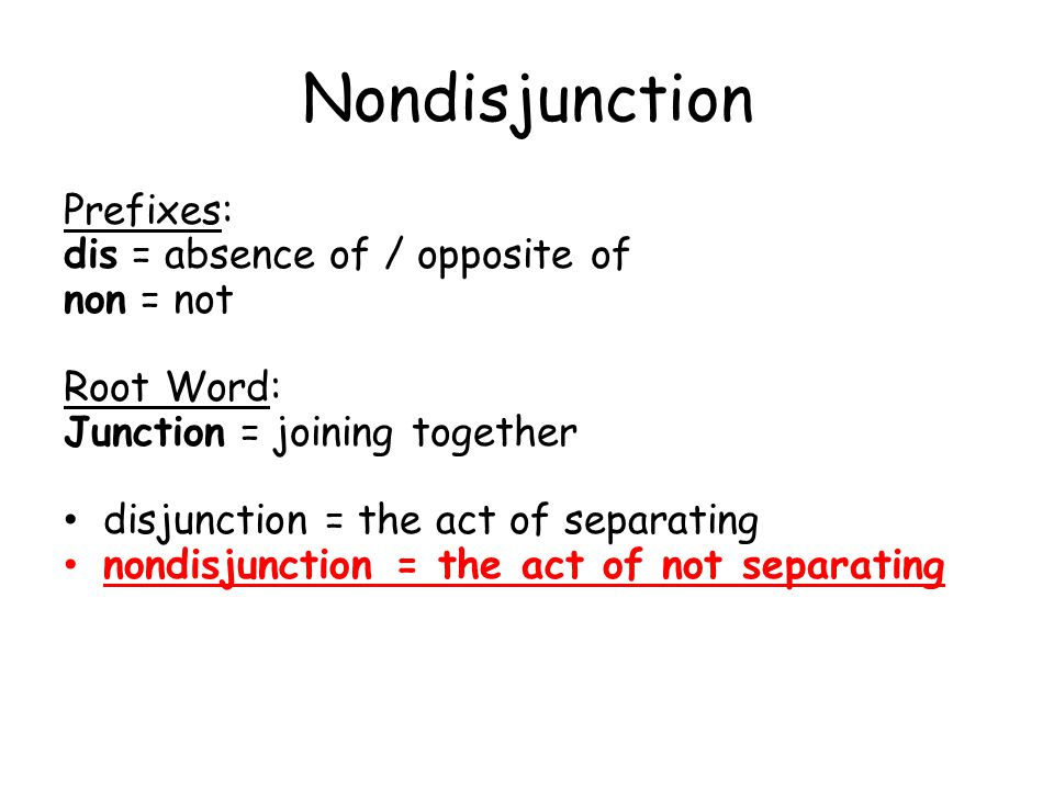Nondisjunction Prefixes: dis = absence of / opposite of non = not
