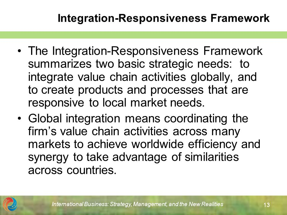 integration responsiveness framework Integration responsiveness framework add remove please provide a discussion of the pressures for local responsiveness and global integration faced by the following two multi national conglomerates (mncs).