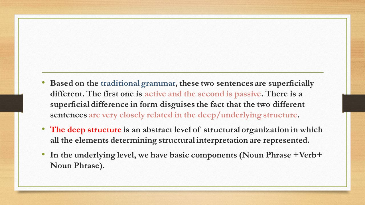 Based on the traditional grammar, these two sentences are superficially different. The first one is active and the second is passive. There is a superficial difference in form disguises the fact that the two different sentences are very closely related in the deep/underlying structure.