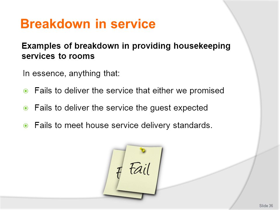 Breakdown in service Examples of breakdown in providing housekeeping services to rooms. In essence, anything that: