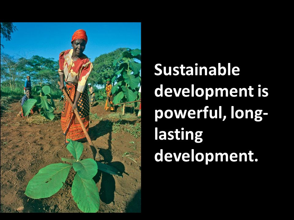 Sustainable development is powerful, long-lasting development.