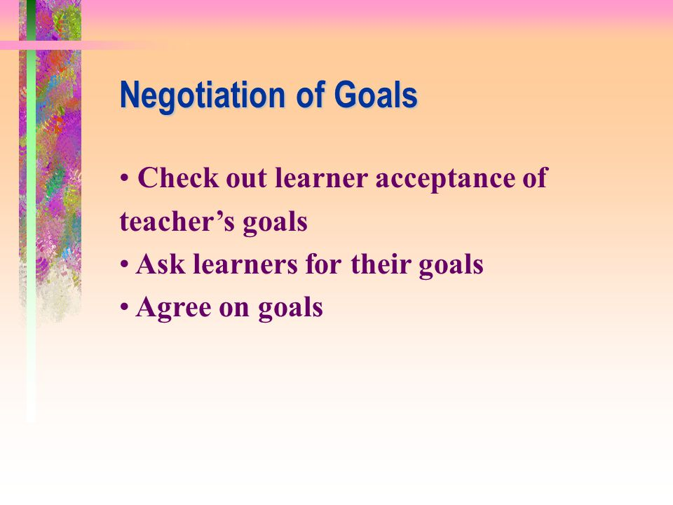 Negotiation of Goals Check out learner acceptance of teacher's goals
