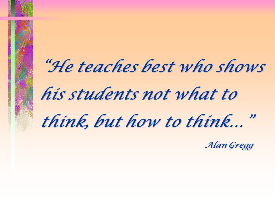 He teaches best who shows his students not what to think, but how to think…