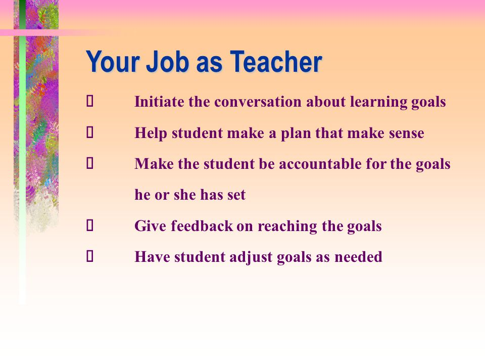Your Job as Teacher ü Initiate the conversation about learning goals