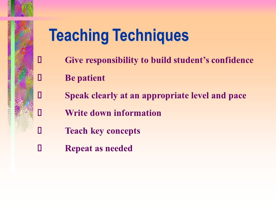 Teaching Techniques ü Give responsibility to build student's confidence. ü Be patient. ü Speak clearly at an appropriate level and pace.