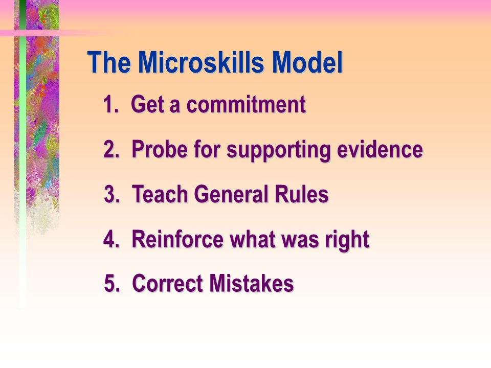 The Microskills Model 1. Get a commitment