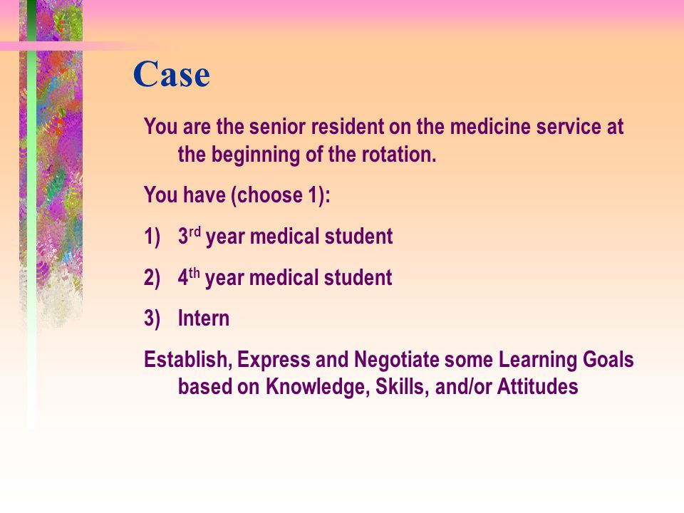 Case You are the senior resident on the medicine service at the beginning of the rotation. You have (choose 1):