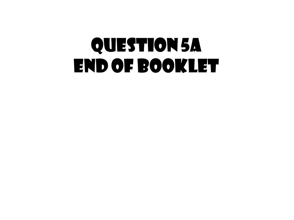 QUESTION 5a end of booklet