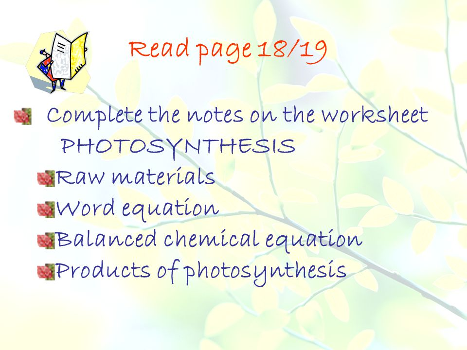 Read page 18/19 Complete the notes on the worksheet PHOTOSYNTHESIS