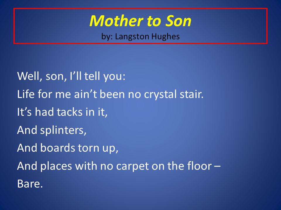 """langston hughes poem mother to son """"mother to son,"""" one of langston hughes's earliest poems, takes the form of a dramatic monologue that is, a poem spoken not in the poet's own voice but in that of a particular imagined speaker, in this case a weary mother addressing her son."""