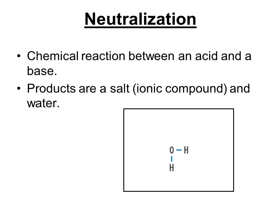 Neutralization Chemical reaction between an acid and a base.