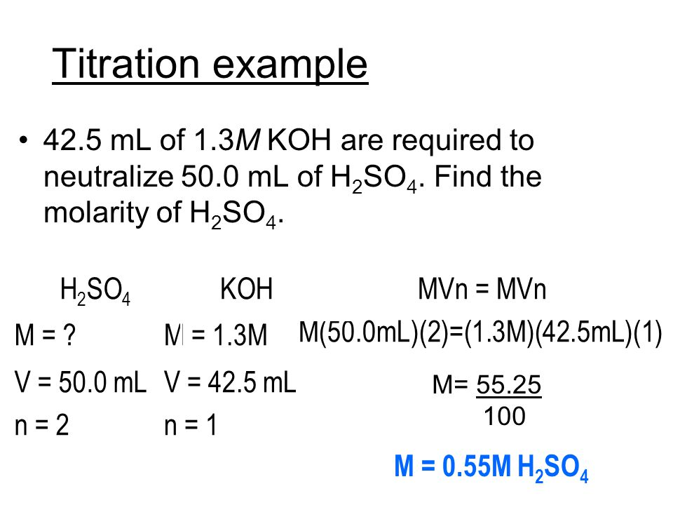 Titration example 42.5 mL of 1.3M KOH are required to neutralize 50.0 mL of H2SO4. Find the molarity of H2SO4.