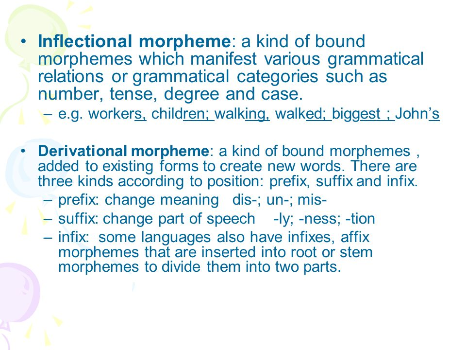 Inflectional morpheme: a kind of bound morphemes which manifest various grammatical relations or grammatical categories such as number, tense, degree and case.