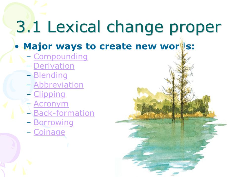 3.1 Lexical change proper Major ways to create new words: Compounding