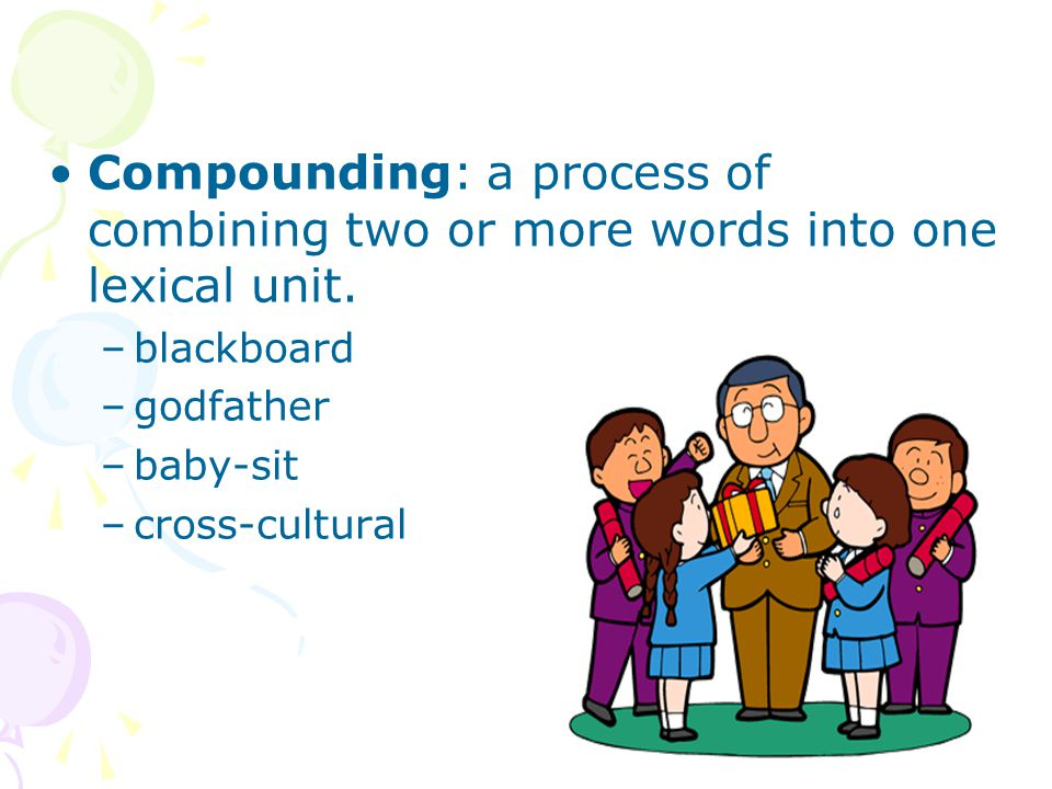 Compounding: a process of combining two or more words into one lexical unit.
