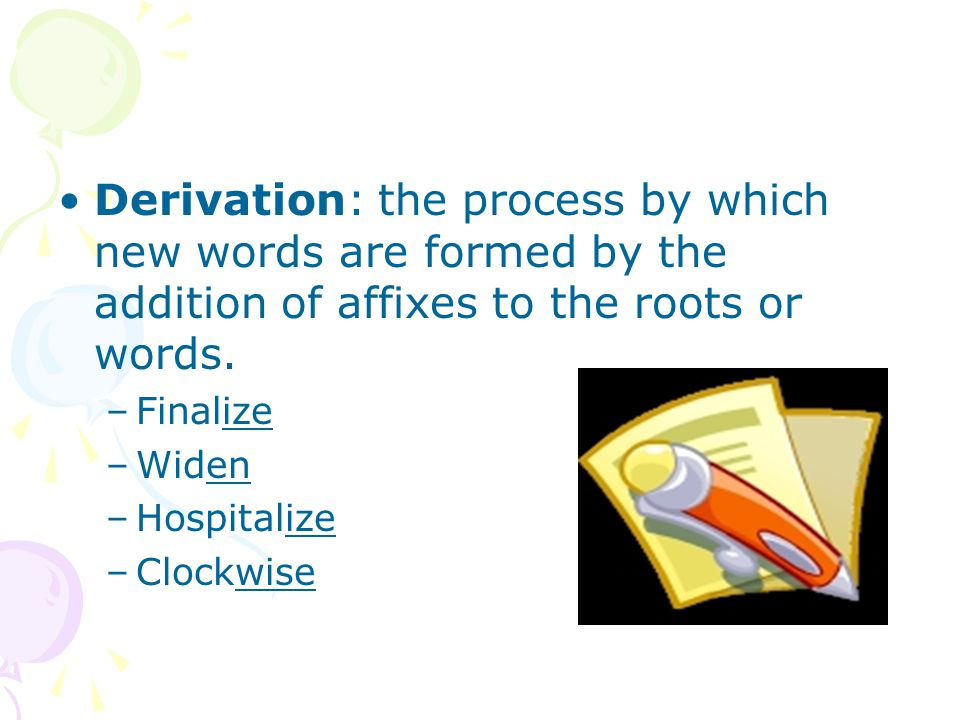 Derivation: the process by which new words are formed by the addition of affixes to the roots or words.
