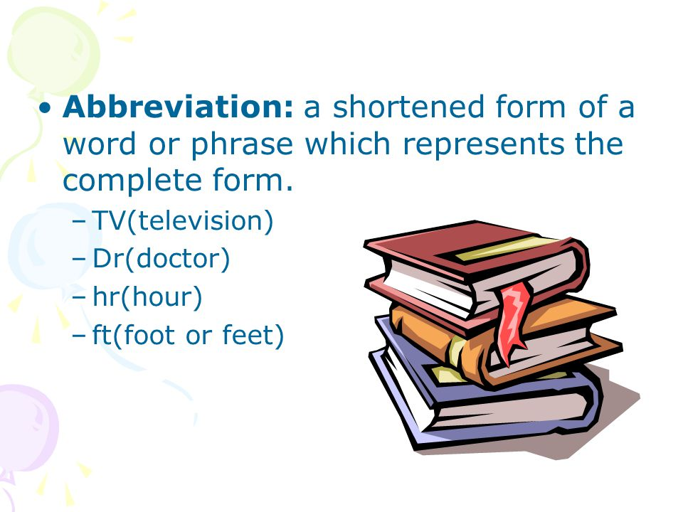 Abbreviation: a shortened form of a word or phrase which represents the complete form.