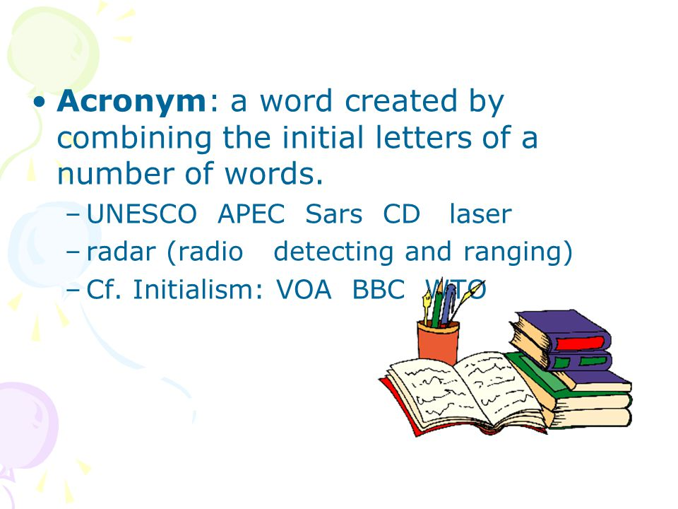 Acronym: a word created by combining the initial letters of a number of words.
