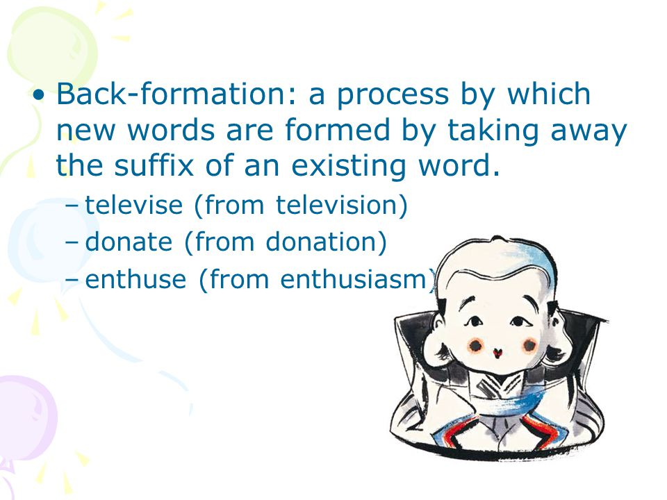Back-formation: a process by which new words are formed by taking away the suffix of an existing word.