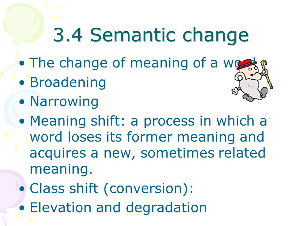 3.4 Semantic change The change of meaning of a word Broadening