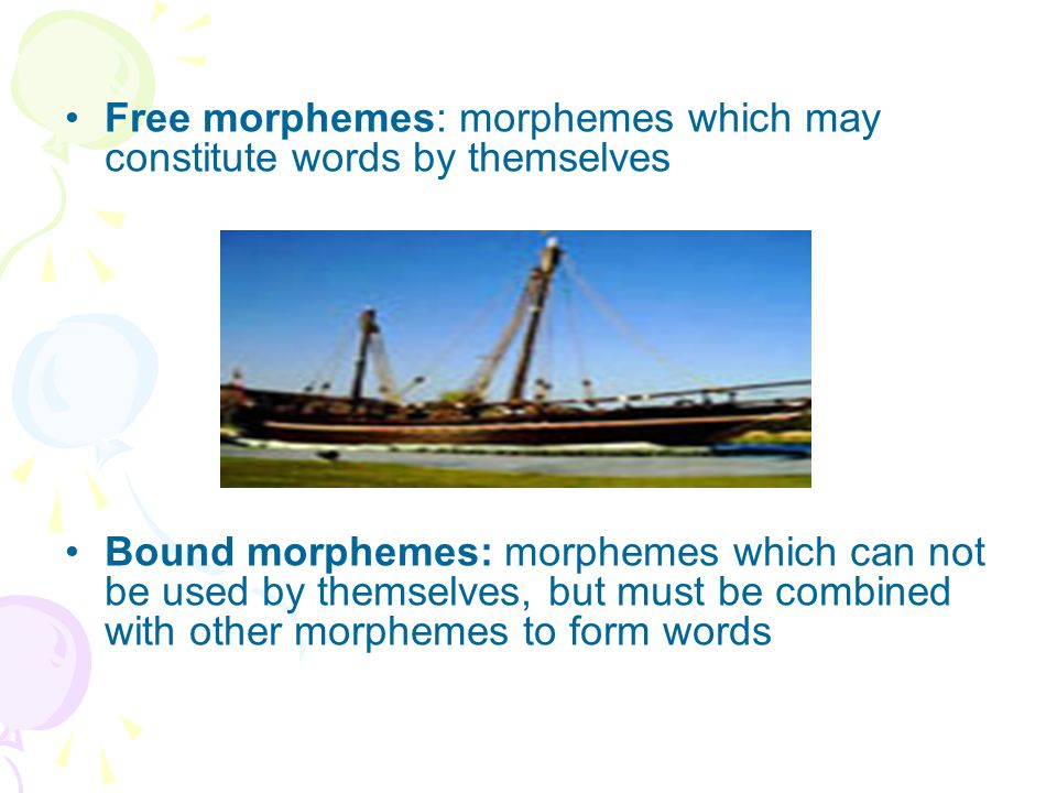 Free morphemes: morphemes which may constitute words by themselves