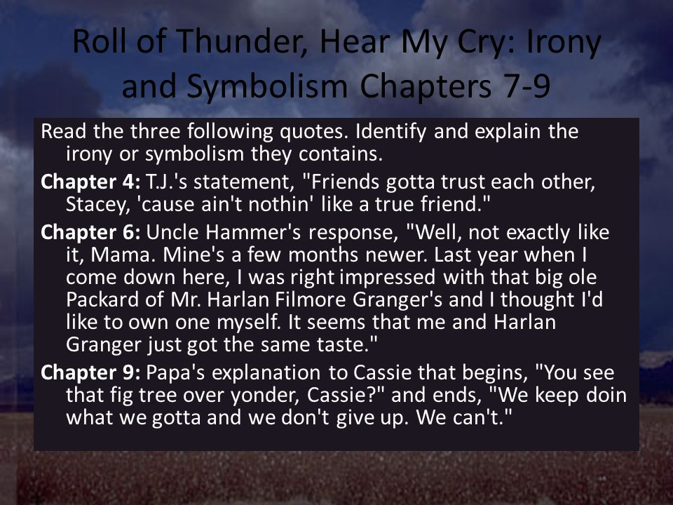 """roll of thunder hear my cry theme essay Related documents: roll of thunder, hear my cry theme essay cry the beloved country essay stephen kumalo and james jarvis two men, separated not only by race but also distance, come to share similar experiences in the classic novel """"cry, the beloved country."""