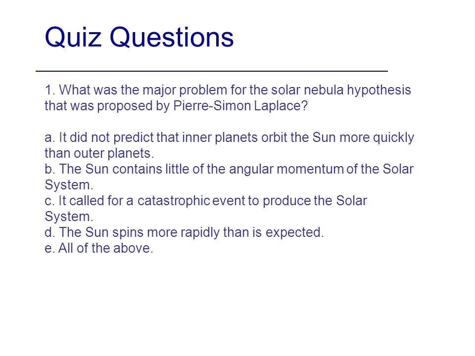 Quiz Questions 1. What was the major problem for the solar nebula hypothesis that was proposed by Pierre-Simon Laplace