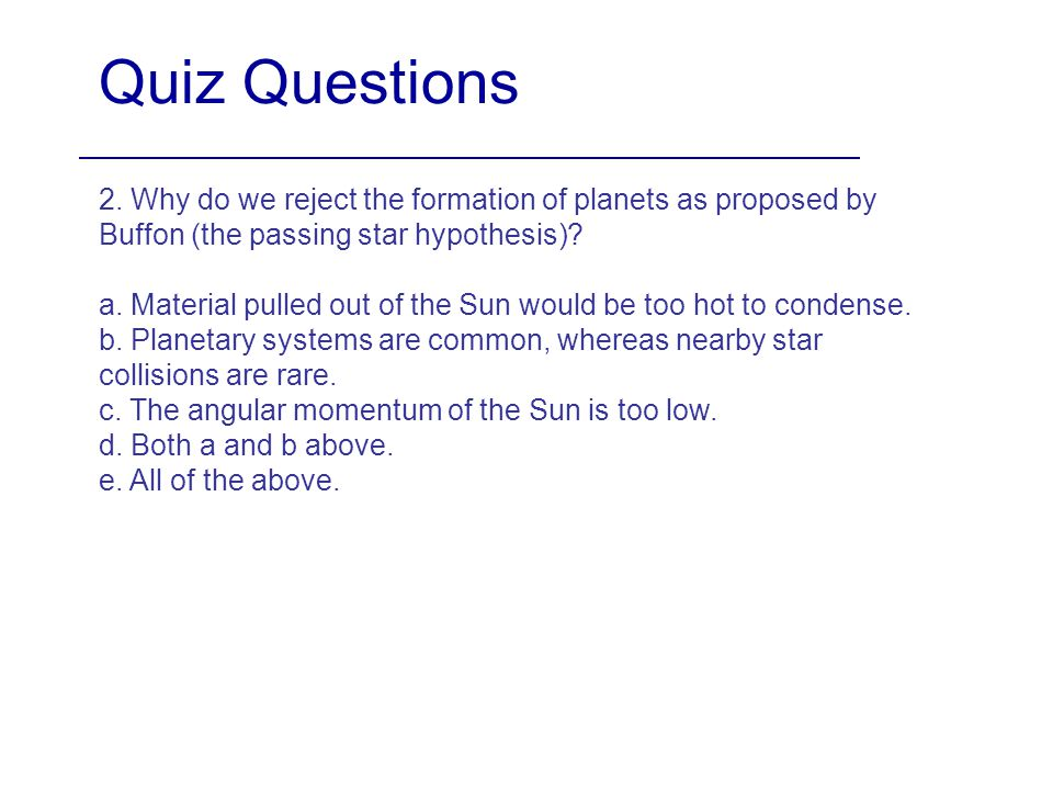 Quiz Questions 2. Why do we reject the formation of planets as proposed by Buffon (the passing star hypothesis)