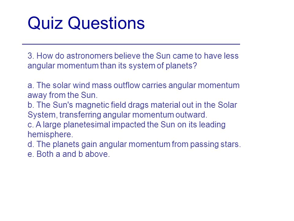 Quiz Questions 3. How do astronomers believe the Sun came to have less angular momentum than its system of planets
