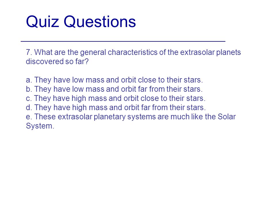 Quiz Questions 7. What are the general characteristics of the extrasolar planets discovered so far