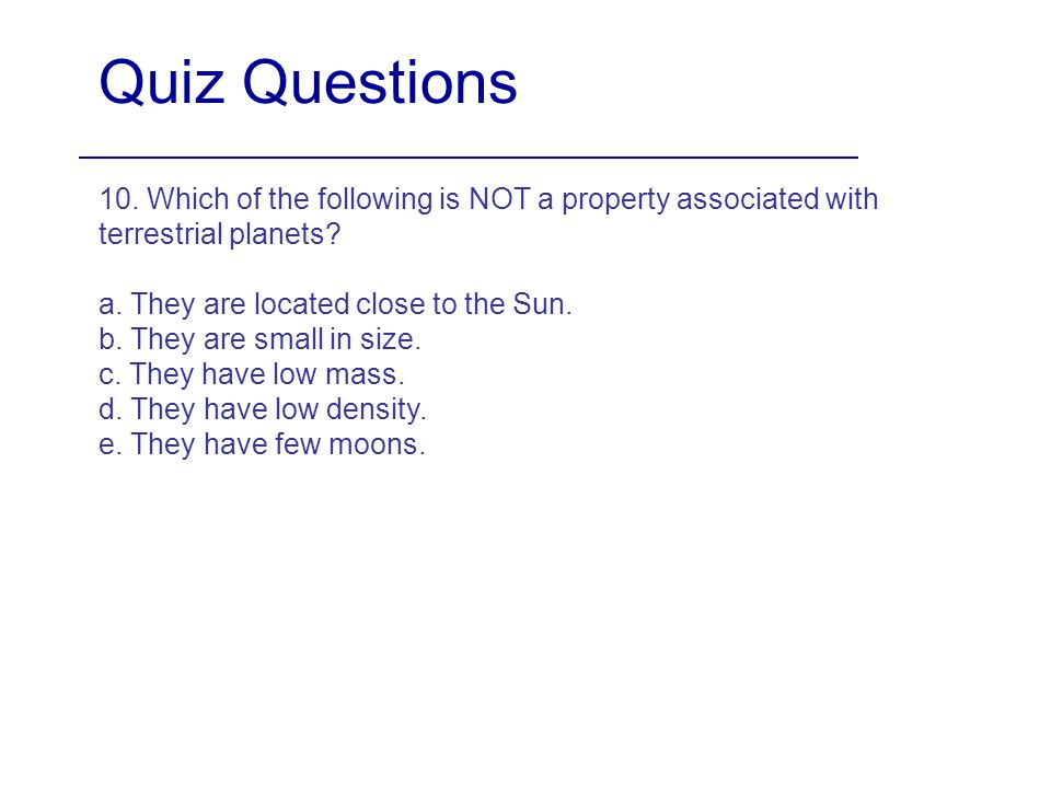 Quiz Questions 10. Which of the following is NOT a property associated with terrestrial planets a. They are located close to the Sun.