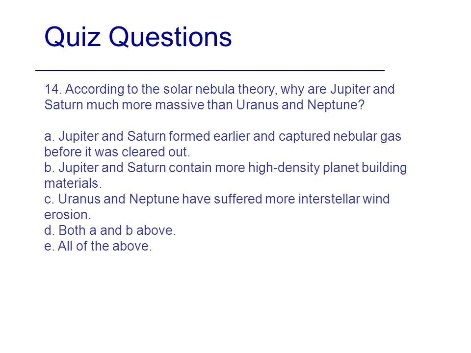 Quiz Questions 14. According to the solar nebula theory, why are Jupiter and Saturn much more massive than Uranus and Neptune