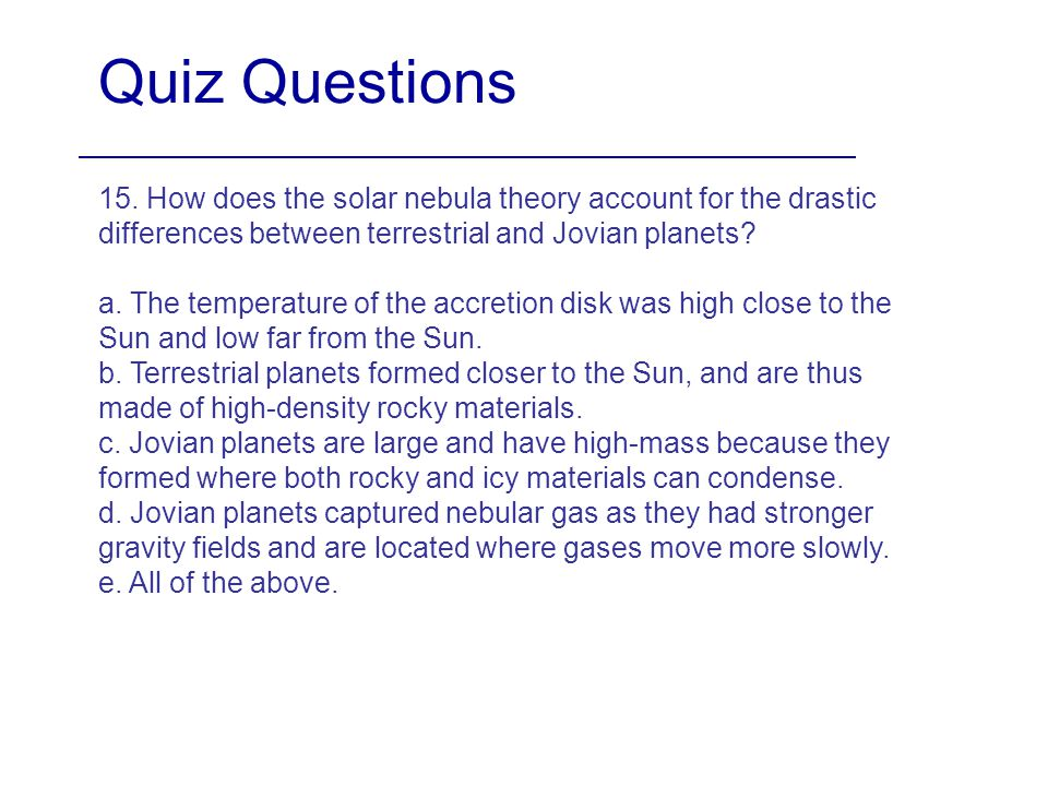 Quiz Questions 15. How does the solar nebula theory account for the drastic differences between terrestrial and Jovian planets