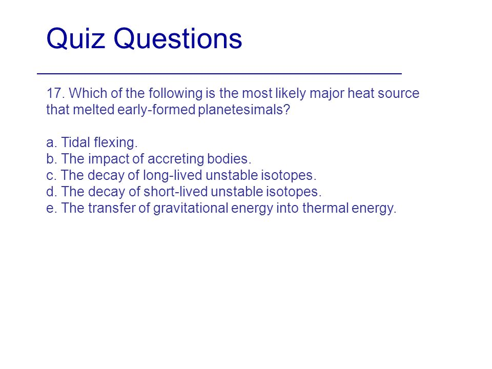 Quiz Questions 17. Which of the following is the most likely major heat source that melted early-formed planetesimals